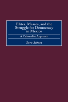 Elites, Masses, and the Struggle for Democracy in Mexico : A Culturalist Approach, Hardback Book