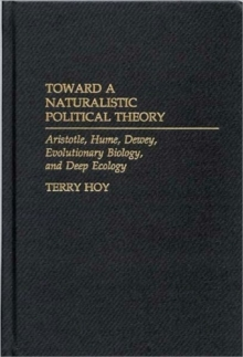 Toward a Naturalistic Political Theory : Aristotle, Hume, Dewey, Evolutionary Biology, and Deep Ecology, Hardback Book