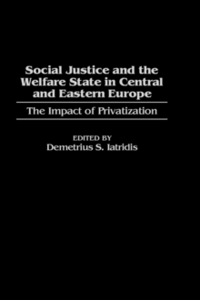 Social Justice and the Welfare State in Central and Eastern Europe : The Impact of Privatization, Hardback Book