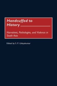 Handcuffed to History : Narratives, Pathologies, and Violence in South Asia, Hardback Book