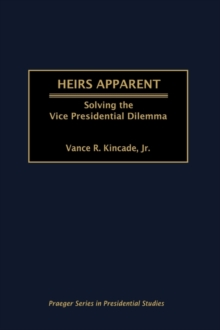 Heirs Apparent : Solving the Vice Presidential Dilemma, Hardback Book
