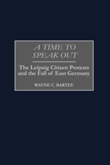 A Time to Speak Out : The Leipzig Citizen Protests and the Fall of East Germany, Hardback Book