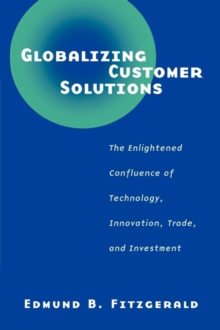 Globalizing Customer Solutions : The Enlightened Confluence of Technology, Innovation, Trade, and Investment, Paperback / softback Book