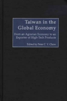 Taiwan in the Global Economy : From an Agrarian Economy to an Exporter of High-Tech Products, Hardback Book