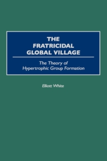 The Fratricidal Global Village : The Theory of Hypertrophic Group Formation, Hardback Book
