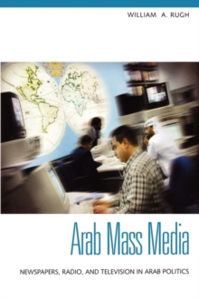 Arab Mass Media : Newspapers, Radio, and Television in Arab Politics, Hardback Book