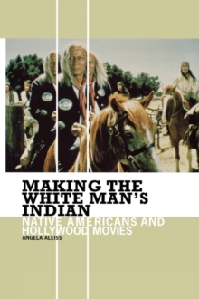 Making the White Man's Indian : Native Americans and Hollywood Movies, Hardback Book