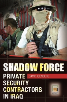 Shadow Force: Private Security Contractors in Iraq : Private Security Contractors in Iraq