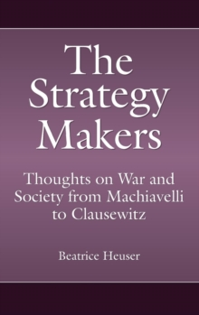 The Strategy Makers : Thoughts on War and Society from Machiavelli to Clausewitz, Hardback Book