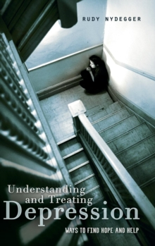 Understanding and Treating Depression : Ways to Find Hope and Help, Hardback Book