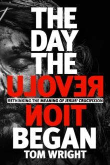 The Day the Revolution Began : Rethinking the Meaning of Jesus' Crucifixion, Hardback Book