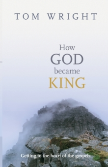 How God Became King : Getting to the Heart of the Gospels, Paperback Book
