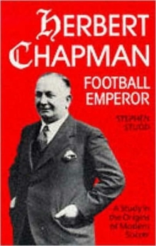 Herbert Chapman, Football Emperor : A Study in the Origins of Modern Soccer, Paperback Book