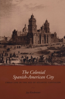 The Colonial Spanish-American City : Urban Life in the Age of Atlantic Capitalism, Paperback / softback Book
