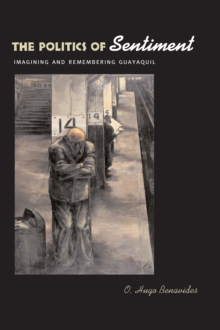 The Politics of Sentiment : Imagining and Remembering Guayaquil, Paperback / softback Book