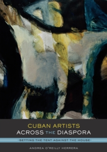 Cuban Artists Across the Diaspora : Setting the Tent Against the House, Paperback / softback Book