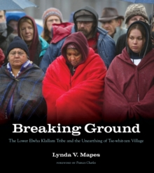 Breaking Ground : The Lower Elwha Klallam Tribe and the Unearthing of Tse-whit-zen Village, Paperback / softback Book