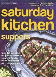 Saturday Kitchen Suppers - Foreword by Tom Kerridge : Over 100 Seasonal Recipes for Weekday Suppers, Family Meals and Dinner Party Show Stoppers, Hardback Book