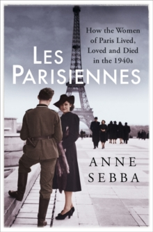Les Parisiennes : How the Women of Paris Lived, Loved and Died in the 1940s, Hardback Book