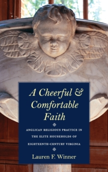 A Cheerful and Comfortable Faith : Anglican Religious Practice in the Elite Households of Eighteenth-Century Virginia, Hardback Book