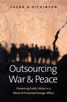 Outsourcing War and Peace : Preserving Public Values in a World of Privatized Foreign Affairs, Hardback Book