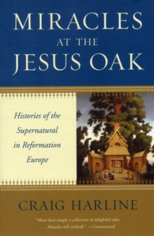 Miracles at the Jesus Oak : Histories of the Supernatural in Reformation Europe, Paperback / softback Book