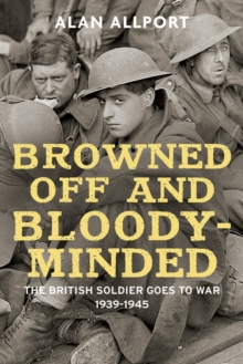 Browned off and Bloody-Minded : The British Soldier Goes to War 1939-1945, Hardback Book