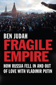 Fragile Empire : How Russia Fell In and Out of Love with Vladimir Putin, Paperback Book