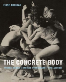 The Concrete Body : Yvonne Rainer, Carolee Schneemann, Vito Acconci, Hardback Book