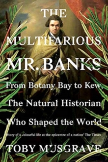 The Multifarious Mr. Banks : From Botany Bay to Kew, The Natural Historian Who Shaped the World, Hardback Book
