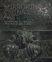 Mirroring China's Past : Emperors, Scholars, and Their Bronzes, Hardback Book