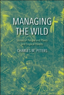 Managing the Wild : Stories of People and Plants and Tropical Forests, Hardback Book