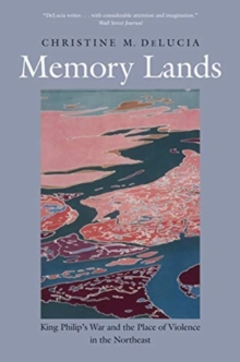 Memory Lands : King Philip's War and the Place of Violence in the Northeast, Paperback / softback Book
