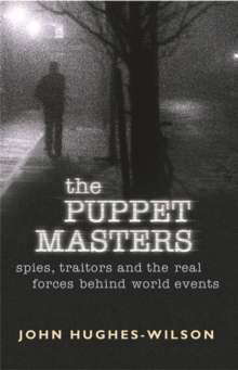 The Puppet Masters : Spies, Traitors and the Real Forces Behind World Events, Paperback Book