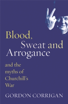 Blood, Sweat and Arrogance : The Myths of Churchill's War, Paperback Book