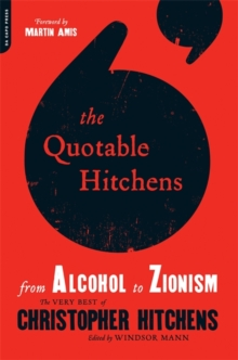 The Quotable Hitchens : From Alcohol to Zionism--The Very Best of Christopher Hitchens, Paperback / softback Book