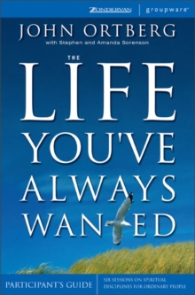 The Life You've Always Wanted : Six Sessions on Spiritual Discipline for Ordinary People Participant's Guide, Paperback Book