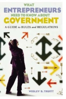 What Entrepreneurs Need to Know about Government: A Guide to Rules and Regulations : A Guide to Rules and Regulations