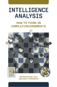 Intelligence Analysis: How to Think in Complex Environments : How to Think in Complex Environments