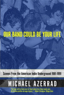 Our Band Could Be Your Life : Scenes from the American Indie Underground, Paperback Book