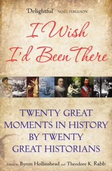 I Wish I'd Been There : Twenty Great Moments in History by Twenty Great Historians, Paperback Book