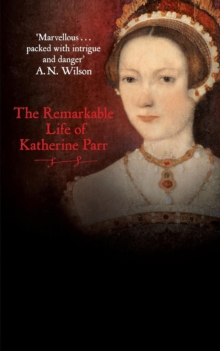 Katherine the Queen : The Remarkable Life of Katherine Parr, Paperback Book