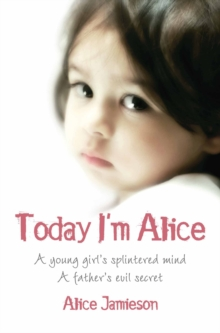 Today I'm Alice : A Young Girl's Splintered Mind, a Father's Evil Secret, Paperback Book