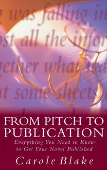 From Pitch to Publication : Everything You Need to Know to Get Your Novel Published, Paperback Book