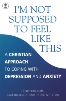 I'm Not Supposed to Feel Like This : A Christian Approach to Depression and Anxiety, Paperback Book