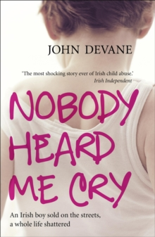 Nobody Heard Me Cry : An Irish Boy Sold on the Streets, a Whole Life Shattered, Paperback Book