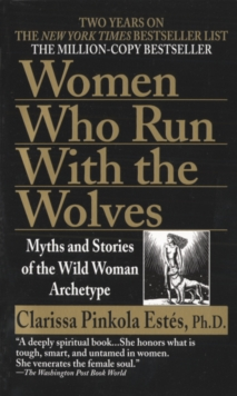 Women Who Run with Wolves : Myths and Stories of the Wild Woman Archetype, Paperback Book