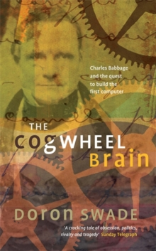 The Cogwheel Brain : Charles Babbage and the Quest to Build the First Computer, Paperback Book