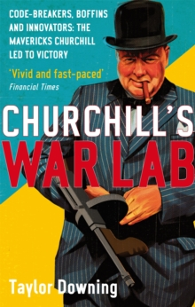 Churchill's War Lab : Code Breakers, Boffins and Innovators: The Mavericks Churchill Led to Victory, Paperback Book