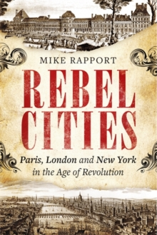 Rebel Cities : Paris, London and New York in the Age of Revolution, Paperback / softback Book